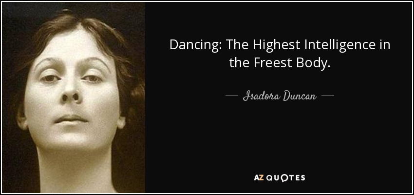 Dancing: The Highest Intelligence in the Freest Body. - Isadora Duncan