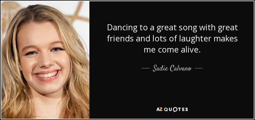 Dancing to a great song with great friends and lots of laughter makes me come alive. - Sadie Calvano