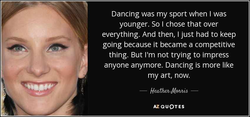 Dancing was my sport when I was younger. So I chose that over everything. And then, I just had to keep going because it became a competitive thing. But I'm not trying to impress anyone anymore. Dancing is more like my art, now. - Heather Morris