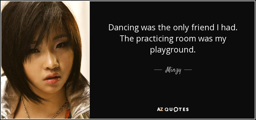 Dancing was the only friend I had. The practicing room was my playground. - Minzy