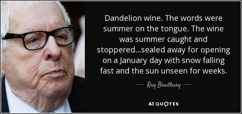 Dandelion wine. The words were summer on the tongue. The wine was summer caught and stoppered...sealed away for opening on a January day with snow falling fast and the sun unseen for weeks. - Ray Bradbury