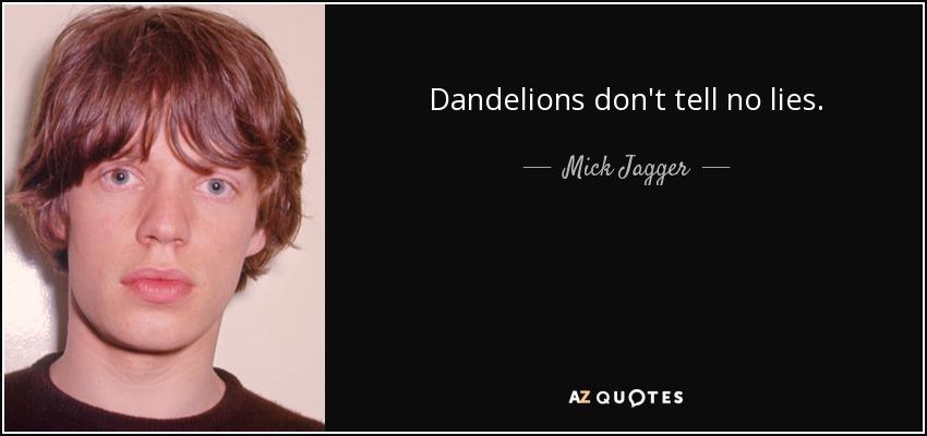 Dandelions don't tell no lies. - Mick Jagger