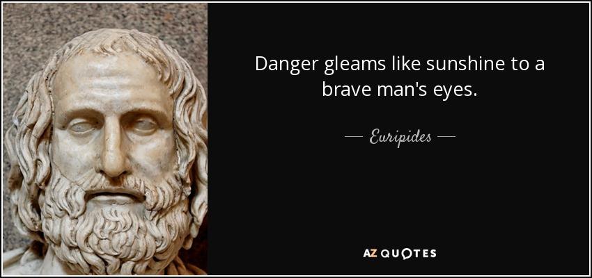 Danger gleams like sunshine to a brave man's eyes. - Euripides