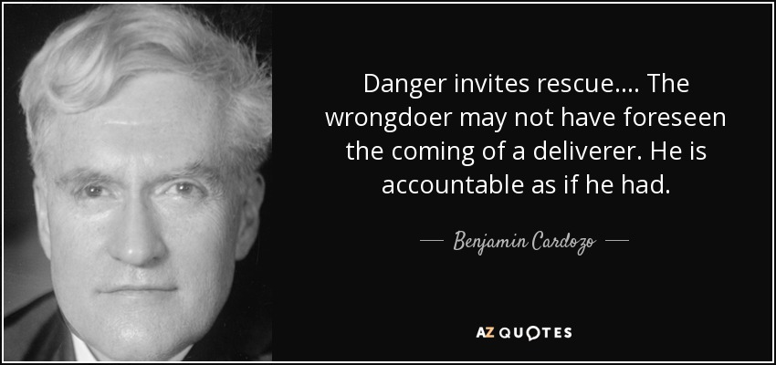 Danger invites rescue. ... The wrongdoer may not have foreseen the coming of a deliverer. He is accountable as if he had. - Benjamin Cardozo