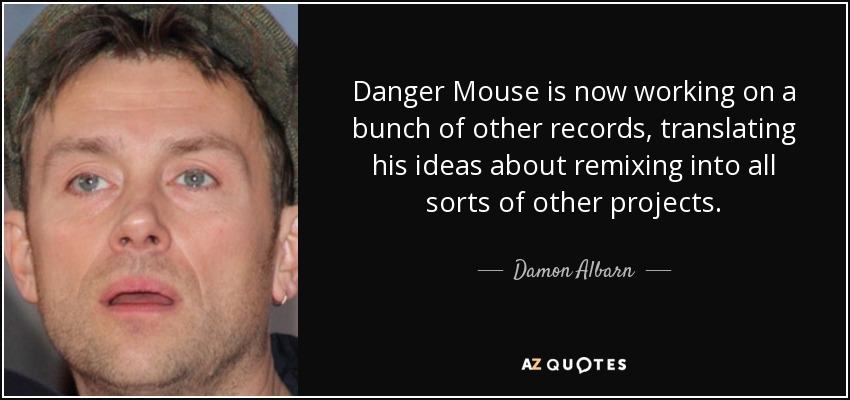 Danger Mouse is now working on a bunch of other records, translating his ideas about remixing into all sorts of other projects. - Damon Albarn