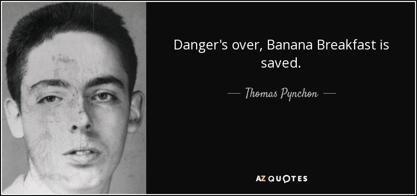 Danger's over, Banana Breakfast is saved. - Thomas Pynchon