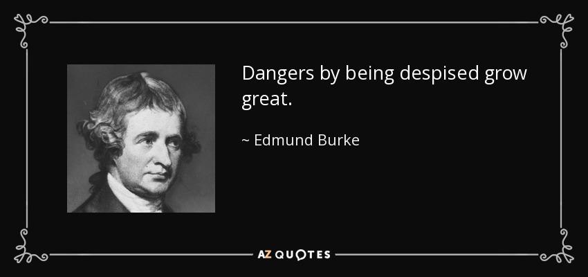 Dangers by being despised grow great. - Edmund Burke