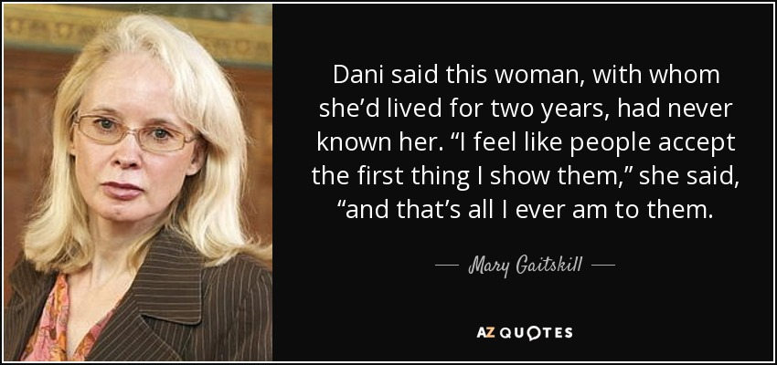 "Dani said this woman, with whom she'd lived for two years, had never known her. ""I feel like people accept the first thing I show them,"" she said, ""and that's all I ever am to them. - Mary Gaitskill"