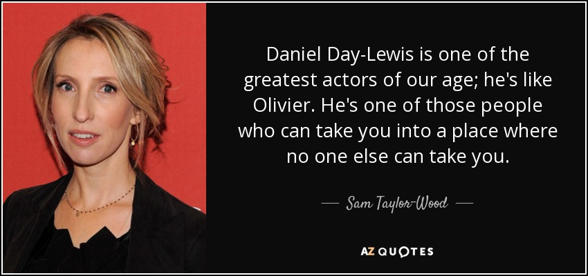 Daniel Day-Lewis is one of the greatest actors of our age; he's like Olivier. He's one of those people who can take you into a place where no one else can take you. - Sam Taylor-Wood