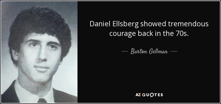 Daniel Ellsberg showed tremendous courage back in the 70s. - Barton Gellman