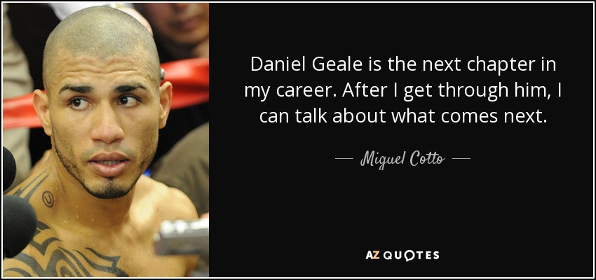 Daniel Geale is the next chapter in my career. After I get through him, I can talk about what comes next. - Miguel Cotto