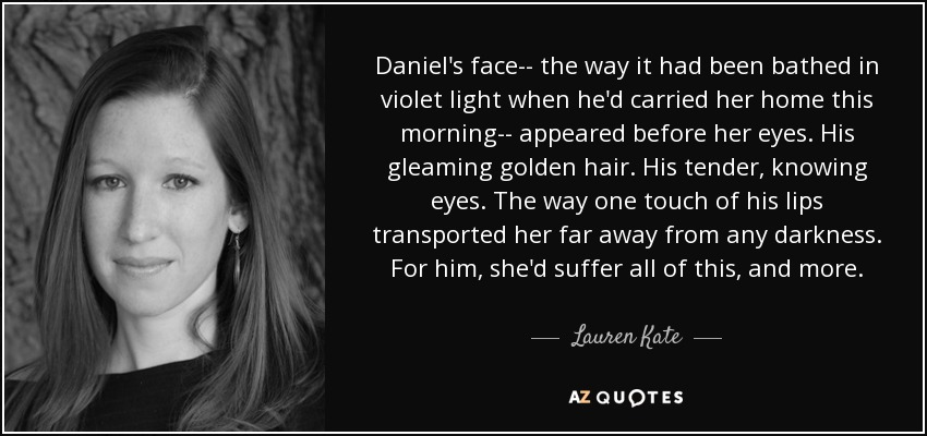 Daniel's face-- the way it had been bathed in violet light when he'd carried her home this morning-- appeared before her eyes. His gleaming golden hair. His tender, knowing eyes. The way one touch of his lips transported her far away from any darkness. For him, she'd suffer all of this, and more. - Lauren Kate