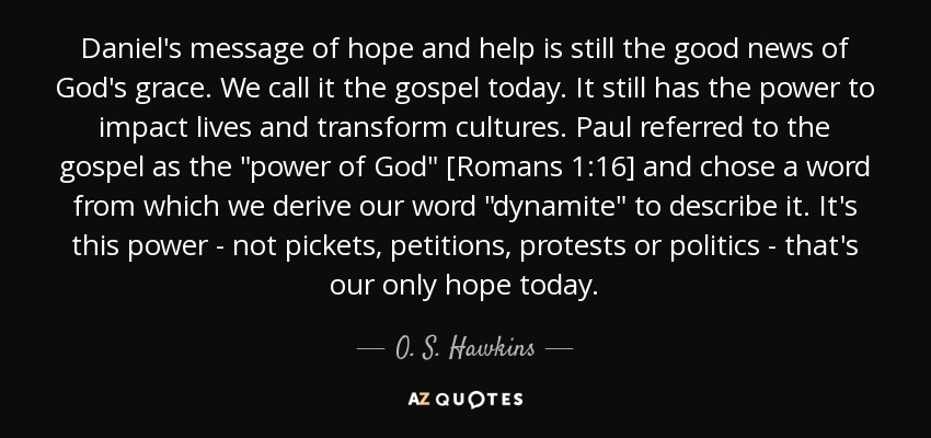 Daniel's message of hope and help is still the good news of God's grace. We call it the gospel today. It still has the power to impact lives and transform cultures. Paul referred to the gospel as the