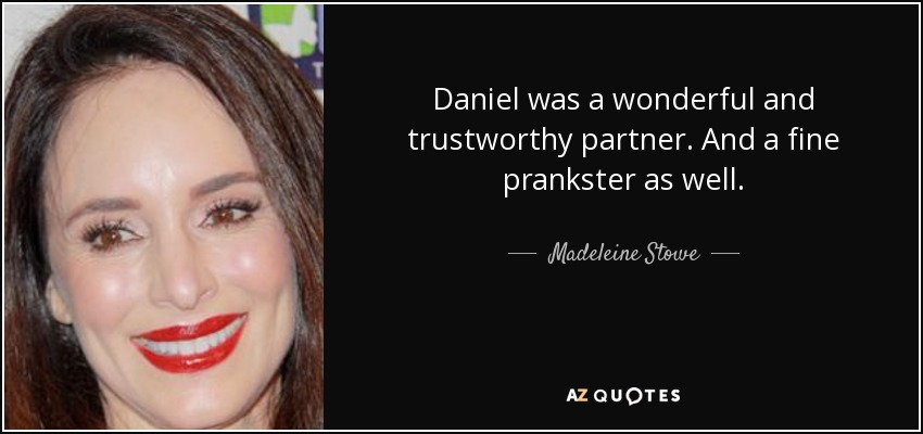 Daniel was a wonderful and trustworthy partner. And a fine prankster as well. - Madeleine Stowe