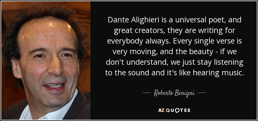 Dante Alighieri is a universal poet, and great creators, they are writing for everybody always. Every single verse is very moving, and the beauty - if we don't understand, we just stay listening to the sound and it's like hearing music. - Roberto Benigni
