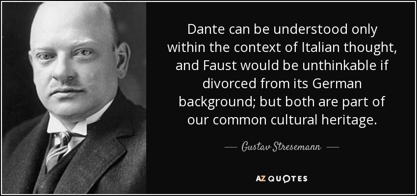 Dante can be understood only within the context of Italian thought, and Faust would be unthinkable if divorced from its German background; but both are part of our common cultural heritage. - Gustav Stresemann