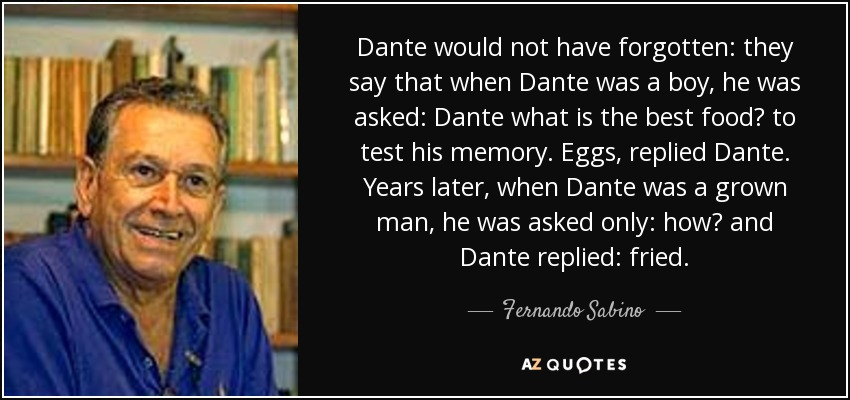 Dante would not have forgotten: they say that when Dante was a boy, he was asked: Dante what is the best food? to test his memory. Eggs, replied Dante. Years later, when Dante was a grown man, he was asked only: how? and Dante replied: fried. - Fernando Sabino