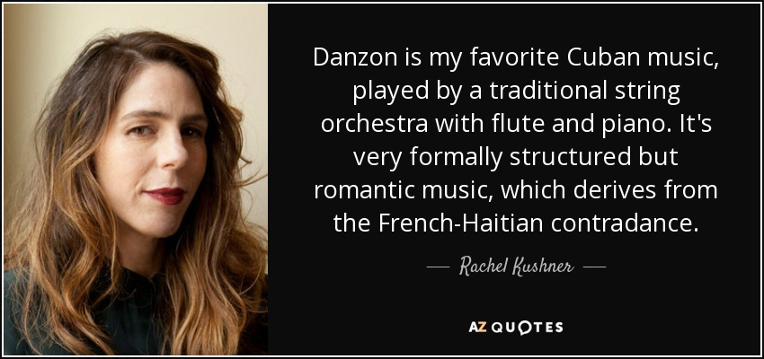 Danzon is my favorite Cuban music, played by a traditional string orchestra with flute and piano. It's very formally structured but romantic music, which derives from the French-Haitian contradance. - Rachel Kushner