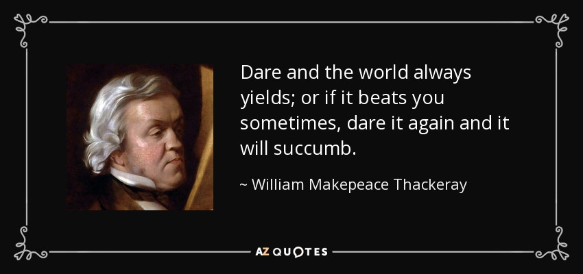 Dare and the world always yields; or if it beats you sometimes, dare it again and it will succumb. - William Makepeace Thackeray