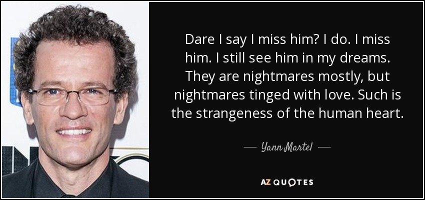 Dare I say I miss him? I do. I miss him. I still see him in my dreams. They are nightmares mostly, but nightmares tinged with love. Such is the strangeness of the human heart. - Yann Martel