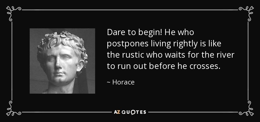 Dare to begin! He who postpones living rightly is like the rustic who waits for the river to run out before he crosses. - Horace