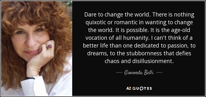 Dare to change the world. There is nothing quixotic or romantic in wanting to change the world. It is possible. It is the age-old vocation of all humanity. I can't think of a better life than one dedicated to passion, to dreams, to the stubbornness that defies chaos and disillusionment. - Gioconda Belli