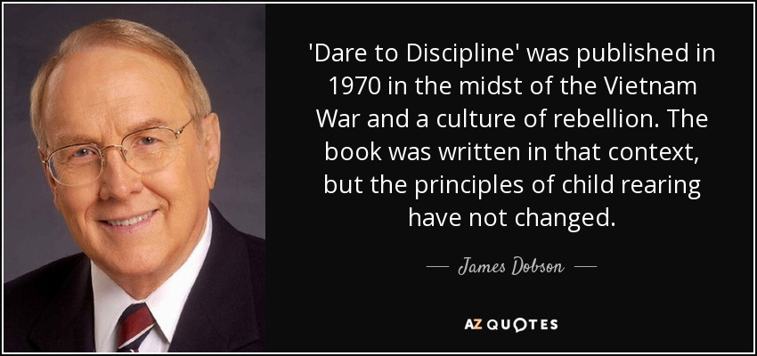 'Dare to Discipline' was published in 1970 in the midst of the Vietnam War and a culture of rebellion. The book was written in that context, but the principles of child rearing have not changed. - James Dobson