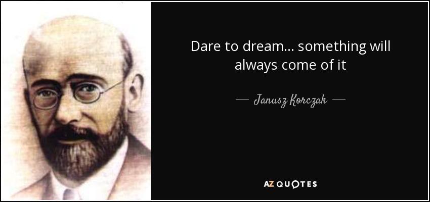 Dare to dream... something will always come of it - Janusz Korczak