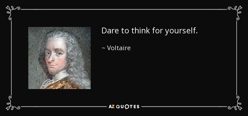Dare to think for yourself. - Voltaire