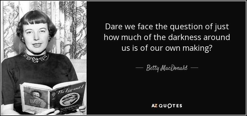 Dare we face the question of just how much of the darkness around us is of our own making? - Betty MacDonald
