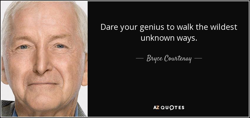 Dare your genius to walk the wildest unknown ways. - Bryce Courtenay