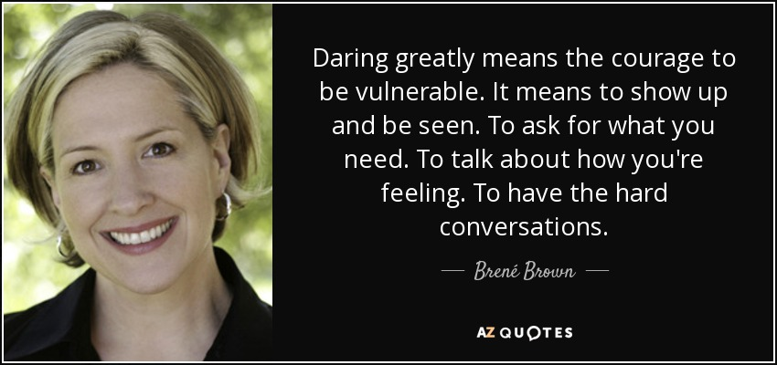 Daring greatly means the courage to be vulnerable. It means to show up and be seen. To ask for what you need. To talk about how you're feeling. To have the hard conversations. - Brené Brown