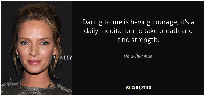 Daring to me is having courage; it's a daily meditation to take breath and find strength. - Uma Thurman