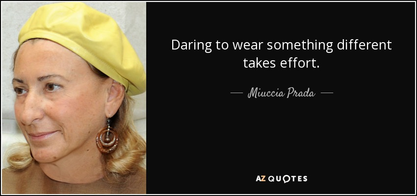 Daring to wear something different takes effort. - Miuccia Prada