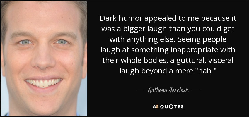 Dark humor appealed to me because it was a bigger laugh than you could get with anything else. Seeing people laugh at something inappropriate with their whole bodies, a guttural, visceral laugh beyond a mere