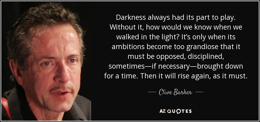 Darkness always had its part to play. Without it, how would we know when we walked in the light? It's only when its ambitions become too grandiose that it must be opposed, disciplined, sometimes—if necessary—brought down for a time. Then it will rise again, as it must. - Clive Barker