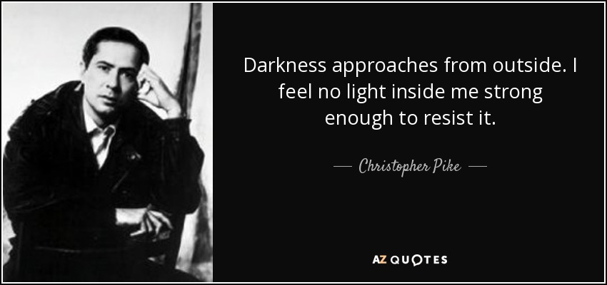 Darkness approaches from outside. I feel no light inside me strong enough to resist it. - Christopher Pike