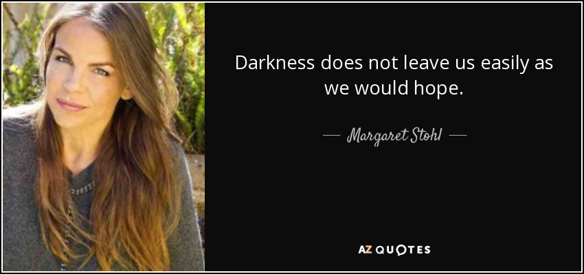 Darkness does not leave us easily as we would hope. - Margaret Stohl