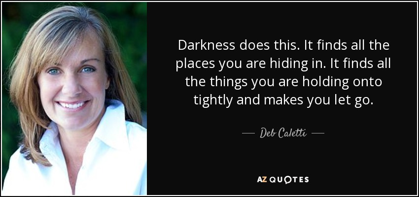 Darkness does this. It finds all the places you are hiding in. It finds all the things you are holding onto tightly and makes you let go. - Deb Caletti