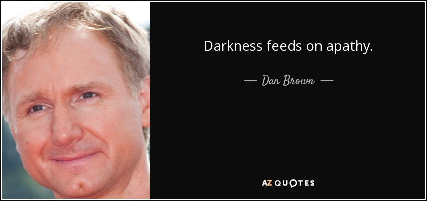 Darkness feeds on apathy. - Dan Brown