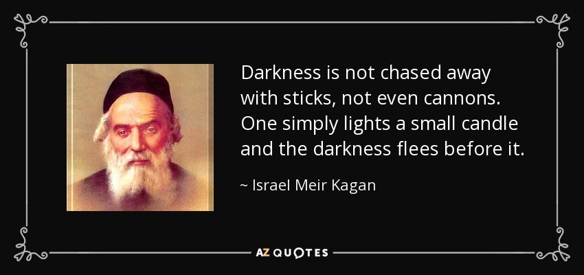 Darkness is not chased away with sticks, not even cannons. One simply lights a small candle and the darkness flees before it. - Israel Meir Kagan