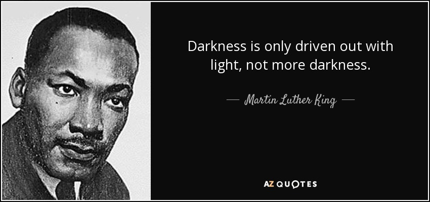 Darkness is only driven out with light, not more darkness. - Martin Luther King, Jr.