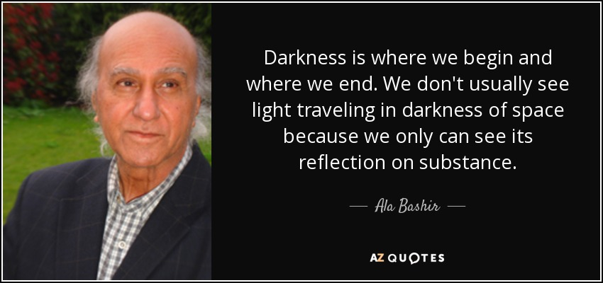Darkness is where we begin and where we end. We don't usually see light traveling in darkness of space because we only can see its reflection on substance. - Ala Bashir