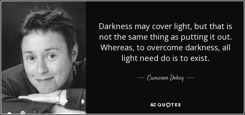 Darkness may cover light, but that is not the same thing as putting it out. Whereas, to overcome darkness, all light need do is to exist. - Cameron Dokey