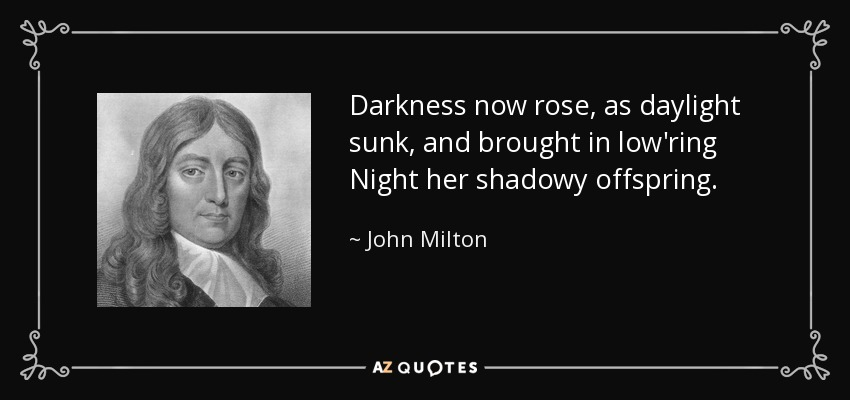 Darkness now rose, as daylight sunk, and brought in low'ring Night her shadowy offspring. - John Milton