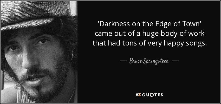 'Darkness on the Edge of Town' came out of a huge body of work that had tons of very happy songs. - Bruce Springsteen