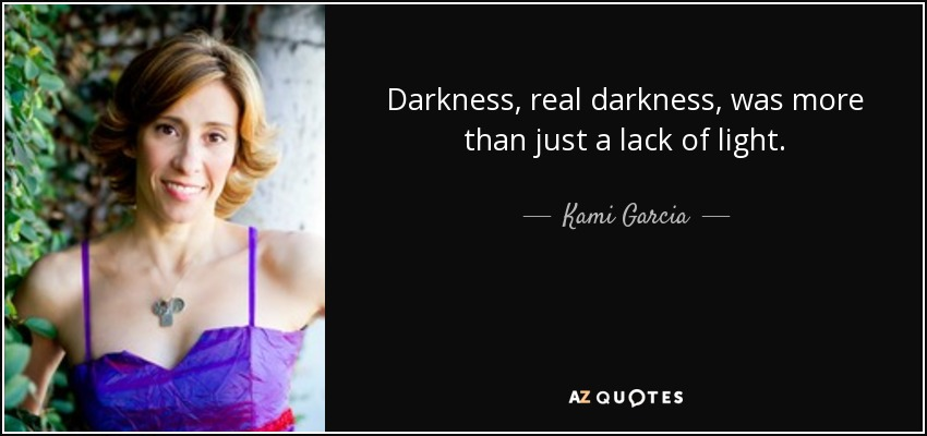 Darkness, real darkness, was more than just a lack of light. - Kami Garcia