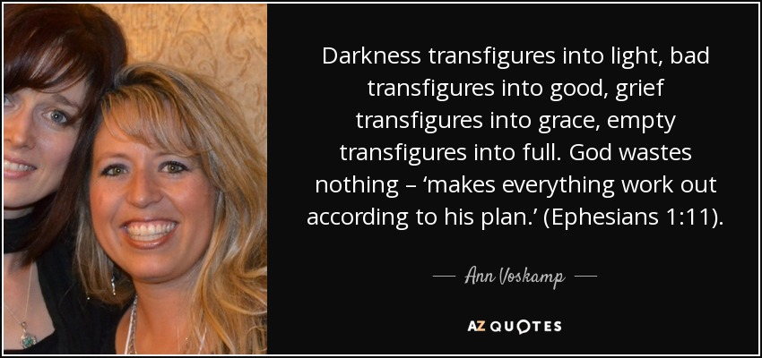 Darkness transfigures into light, bad transfigures into good, grief transfigures into grace, empty transfigures into full. God wastes nothing – 'makes everything work out according to his plan.' (Ephesians 1:11). - Ann Voskamp