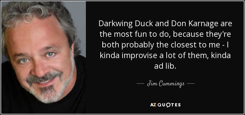 Darkwing Duck and Don Karnage are the most fun to do, because they're both probably the closest to me - I kinda improvise a lot of them, kinda ad lib. - Jim Cummings