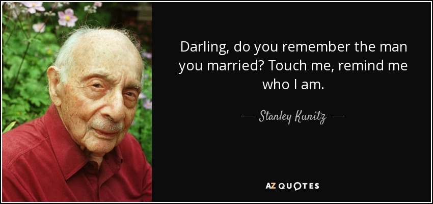 Darling, do you remember the man you married? Touch me, remind me who I am. - Stanley Kunitz